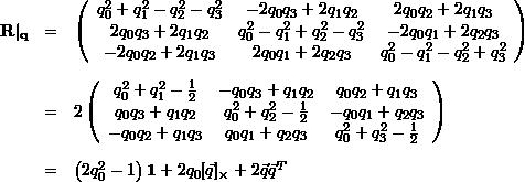 \begin{array}{rcl} {\bf{R}}|_{\bf{q}} &=& \left(\begin{array}{ccc}    q_0^2 + q_1^2 - q_2^2 - q_3^2  & - 2 q_0 q_3 + 2 q_1 q_2  & 2 q_0 q_2 + 2 q_1 q_3 \   2 q_0 q_3 + 2 q_1 q_2 & q_0^2 - q_1^2 + q_2^2 - q_3^2  & - 2 q_0 q_1 + 2 q_2 q_3 \   - 2 q_0 q_2 + 2 q_1 q_3 & 2 q_0 q_1 + 2 q_2 q_3 &  q_0^2 - q_1^2 - q_2^2 + q_3^2  \end{array}\right) \[24px]  &=& 2 \left(\begin{array}{ccc}    q_0^2 + q_1^2 - \frac{1}{2}  & - q_0 q_3 + q_1 q_2  & q_0 q_2 + q_1 q_3 \   q_0 q_3 + q_1 q_2 & q_0^2 + q_2^2 - \frac{1}{2}  & -q_0 q_1 + q_2 q_3 \   -q_0 q_2 + q_1 q_3 & q_0 q_1 + q_2 q_3 &  q_0^2 + q_3^2 - \frac{1}{2}  \end{array}\right)  \[24px]  &=& \left( 2 q_0^2 - 1 \right) {\bf{1}} + 2 q_0 [\vec{q}]_\times + 2 \vec{q} \vec{q}^T \end{array}